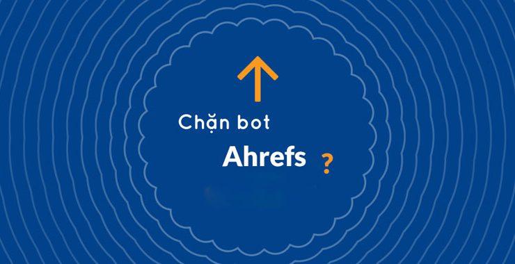 Chặn bot Ahrefs có nên hay không ?